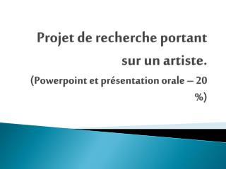 Projet de  recherche portant sur  un artiste. ( Powerpoint  et  présentation orale  – 20 %)
