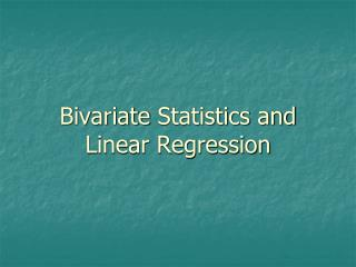 Bivariate  Statistics and Linear  Regression