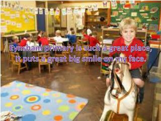 Eynsham  primary is such a great place, It puts a great big smile on my face.