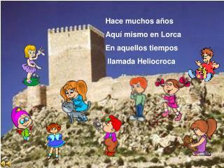 Hace muchos a os Aqu  mismo en Lorca En aquellos tiempos  llamada Heliocroca