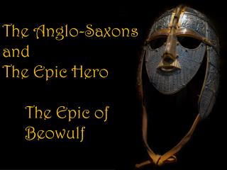 The Anglo-Saxons  and The Epic Hero 	The Epic of  	Beowulf