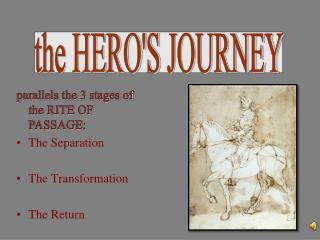 parallels the 3 stages of the RITE OF PASSAGE: The Separation The Transformation The Return