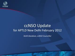 ccNSO Update for APTLD New Delhi February 2012 Keith Davidson, ccNSO Councillor