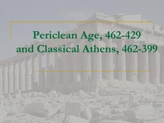 Periclean  Age, 462-429 and Classical Athens, 462-399