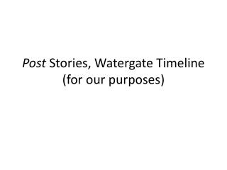 Post S tories, Watergate Timeline (for our purposes)