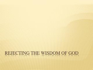 Rejecting the wisdom of god