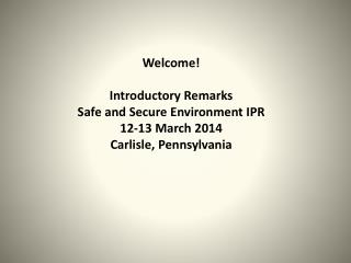 Welcome! Introductory Remarks Safe and Secure Environment IPR 12-13 March 2014