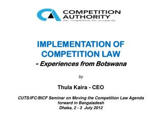 IMPLEMENTATION OF COMPETITION LAW  -  Experiences from Botswana  by Thula Kaira - CEO