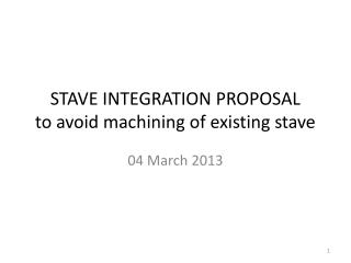 STAVE INTEGRATION PROPOSAL to avoid machining of existing stave