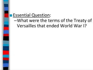 Essential  Question : What were the terms of the Treaty of Versailles that ended World War I?