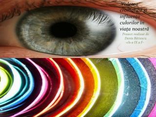 Vederea cromatic ă ş i influen ţ a  culorilor î n via ţ a  noastr ă    Proiect realizat de