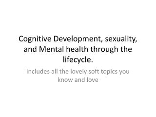 Cognitive Development, sexuality, and Mental health through the lifecycle.