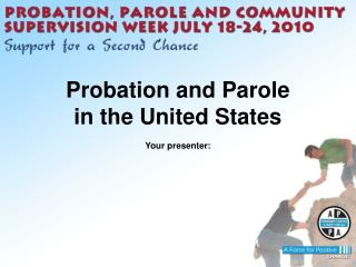 Probation and Parole in the United States Your  presenter: