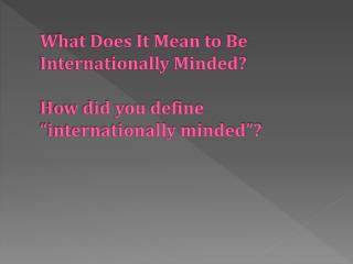"What Does It Mean to Be Internationally Minded? How did you define ""internationally minded""?"