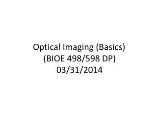 Optical Imaging (Basics) (BIOE 498/598 DP) 03/31/2014
