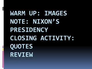 Warm up: Images Note: Nixon's Presidency Closing Activity: Quotes Review