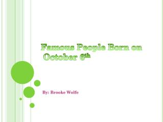 Famous People Born on  October 6 th