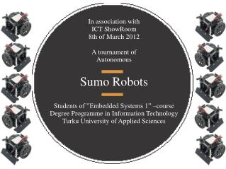 In association with ICT  ShowRoom 8 th  of  March 2012 A  tournament  of Autonomous Sumo  Robots