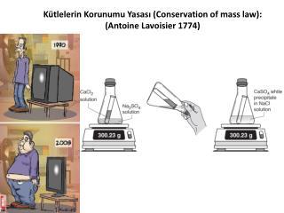 K�tlelerin Korunumu Yasas? ( Conservation of  mass law ): ( Antoine Lavoisier  1774)
