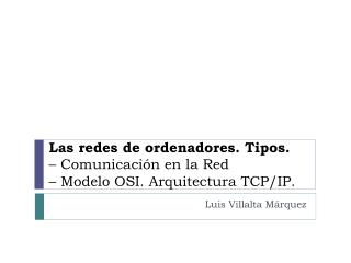 Las redes de ordenadores. Tipos.  – Comunicación en la Red  – Modelo OSI. Arquitectura TCP/IP.