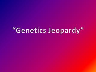 """Genetics Jeopardy """