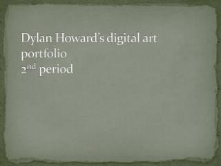 Dylan Howard�s digital art portfolio   2 nd period