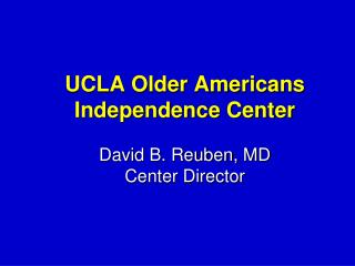 UCLA Older Americans Independence Center David B. Reuben,  MD Center Director