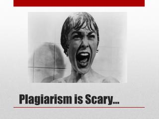 Plagiarism is Scary…