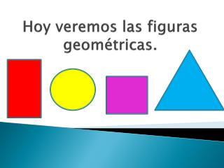 Hoy veremos las figuras geométricas.