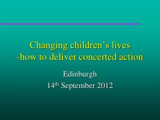 Changing children's lives -how to d eliver  concerted action