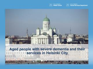 Aged people  with  severe  dementia and  their services  in Helsinki City