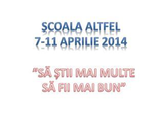 Ș COALA ALTFEL 7-11  APRILIE 201 4