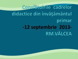 Consf ă tuirile cadrelor didactice  din  învăţământul primar -12 septembrie  2013- RM.VÂLCEA
