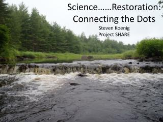 Science……Restoration: Connecting the Dots Steven Koenig Project SHARE