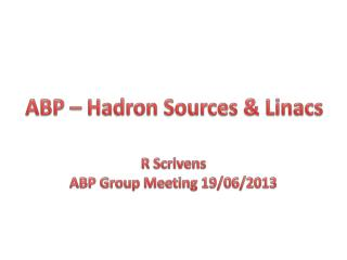 ABP – Hadron Sources &  Linacs
