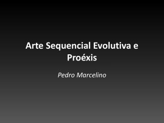 Arte  Sequencial Evolutiva  e  Proéxis