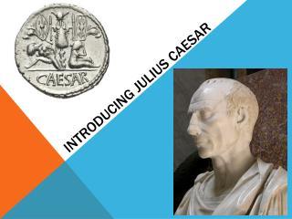INTRODUCING JULIUS CAESAR
