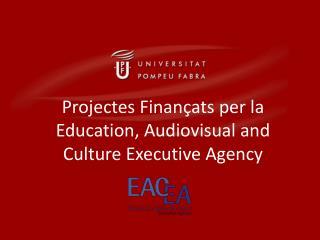 Projectes  Finan�ats  per la Education , Audiovisual and  Culture Executive Agency