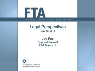 Legal Perspectives M ay 19, 2014 Jay Fox Regional  Counsel  FTA Region III