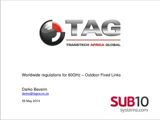 Worldwide regulations for 60GHz – Outdoor Fixed  Links Darko Beverin darko@tagsa.co.za 29 May 2014