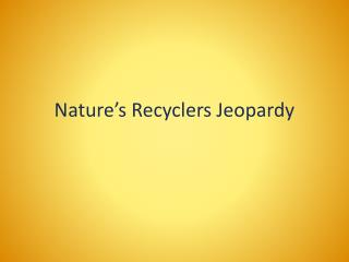 Nature's  Recyclers Jeopardy