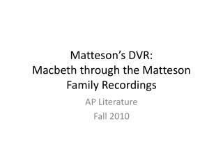 Matteson�s DVR: Macbeth through the Matteson Family Recordings