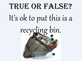 True or False? It's ok to put this is a recycling bin.