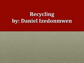 Recycling by: Danie l Izedonmwen