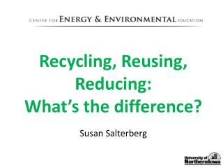Recycling, Reusing, Reducing:  What's the  difference?  Susan  Salterberg