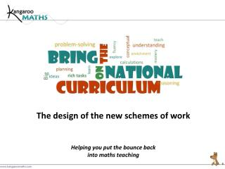 The design of the new schemes of work Helping  you put the bounce back into  maths  teaching