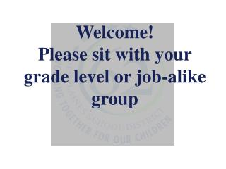 Welcome! Please sit with your grade level or job-alike group