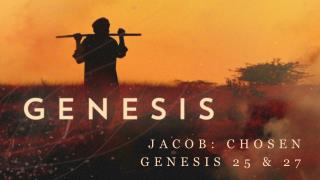 Jacob : Chosen Genesis 25 & 27