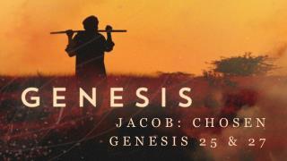 Jacob:  Chosen Genesis 25 & 27