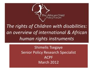 Shimelis Tsegaye Senior Policy Research Specialist ACPF March 2012
